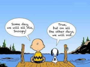 Les Peanuts : Un jour, chacun de nous mourra, Snoopy. C'est vrai, mais tous les autres jours, nous vivrons.